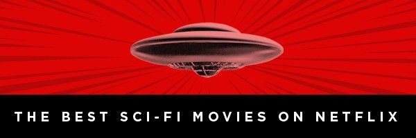 Best Sci Fi Movies On Netflix Scifi Movies Streaming Now Collider