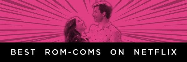 The Best Romantic Comedies on Netflix | Collider