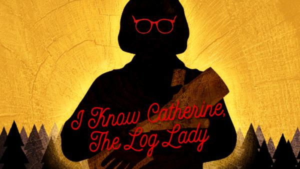 i-know-catherine-the-log-lady