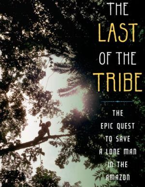 the_last_of_the_tribe_the_epic_quest_to_save_a_lone_man_in_the_amazon